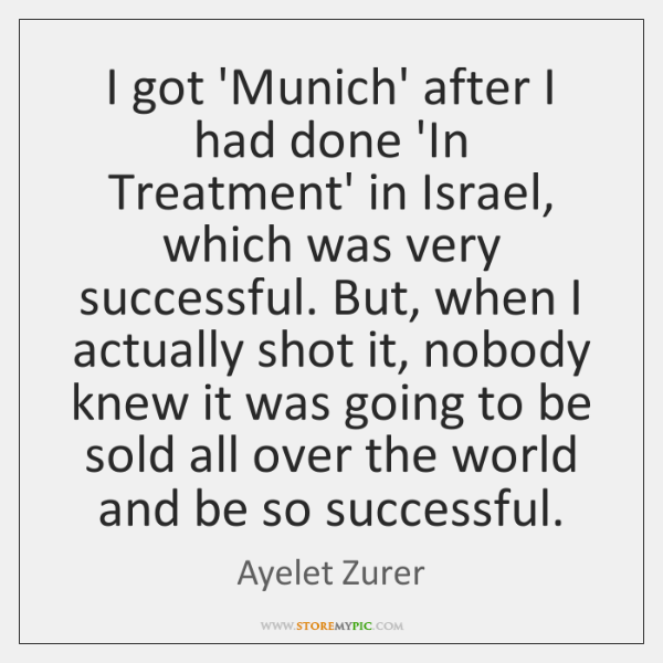 I got 'Munich' after I had done 'In Treatment' in Israel, which ...