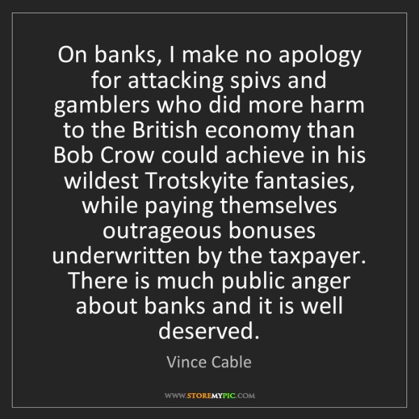 Vince Cable: On banks, I make no apology for attacking spivs and gamblers...