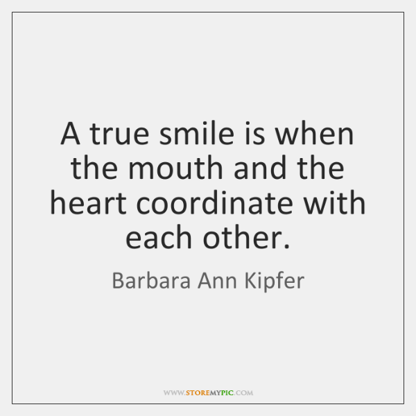 A true smile is when the mouth and the heart coordinate with ...