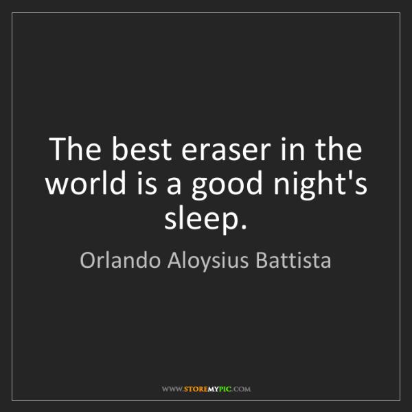 Orlando Aloysius Battista: The best eraser in the world is a good night's sleep.