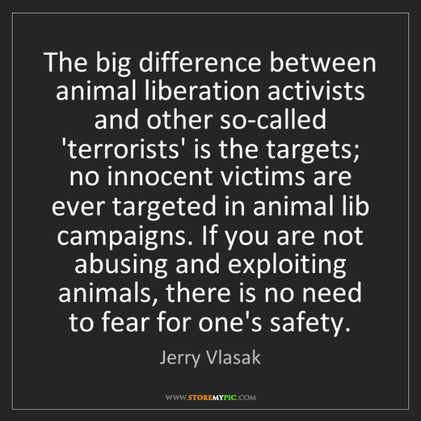 Jerry Vlasak: The big difference between animal liberation activists...