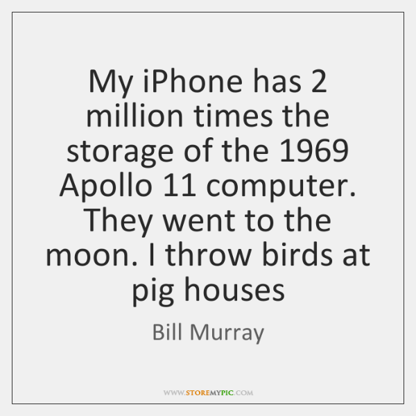 My iPhone has 2 million times the storage of the 1969 Apollo 11 computer. They ...