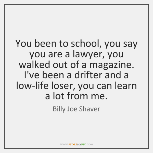 You been to school, you say you are a lawyer, you walked ...