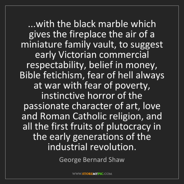 George Bernard Shaw: ...with the black marble which gives the fireplace the...