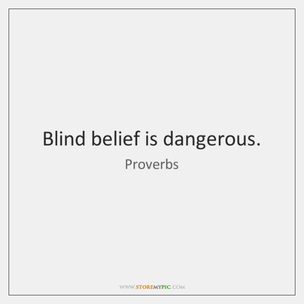 Blind belief is dangerous.
