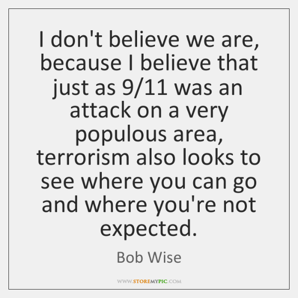 I don't believe we are, because I believe that just as 9/11 was ...