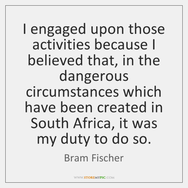I engaged upon those activities because I believed that, in the dangerous ...