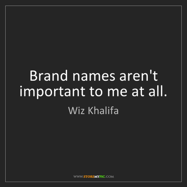 Wiz Khalifa: Brand names aren't important to me at all.