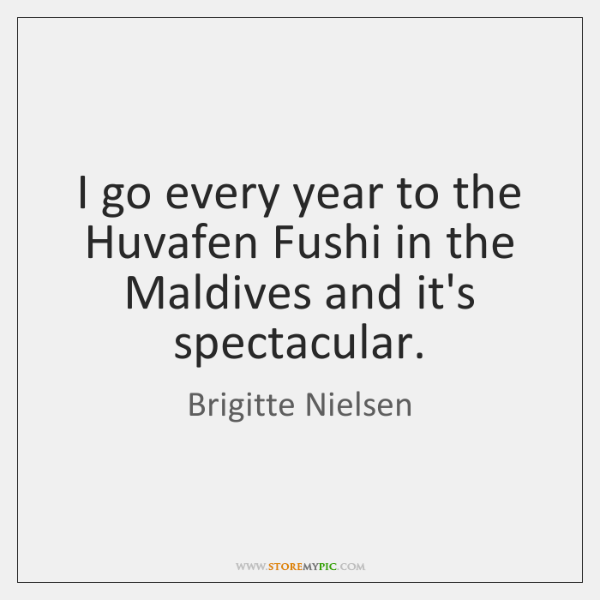 I go every year to the Huvafen Fushi in the Maldives and ...