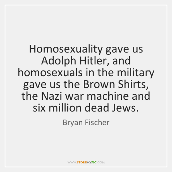 Homosexuality gave us Adolph Hitler, and homosexuals in the military gave us ...
