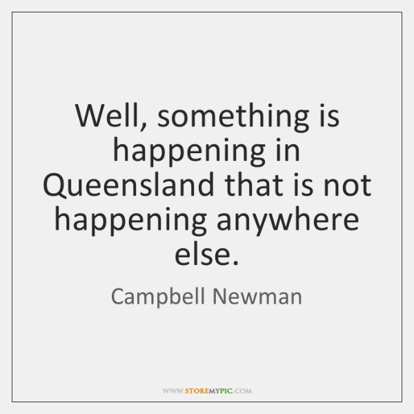 Well, something is happening in Queensland that is not happening anywhere else.