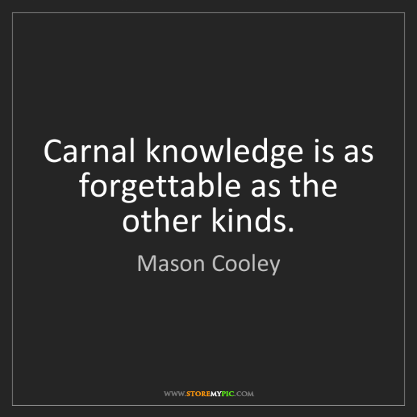 Mason Cooley: Carnal knowledge is as forgettable as the other kinds.