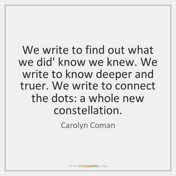 We write to find out what we did' know we knew. We ...