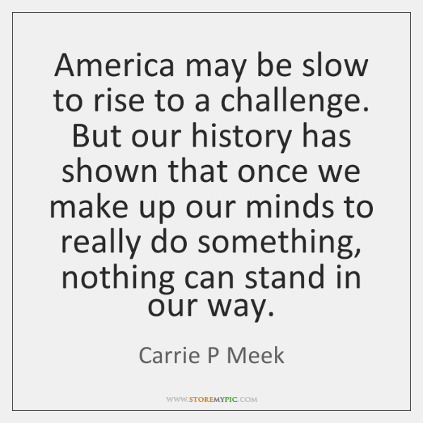 America may be slow to rise to a challenge. But our history ...