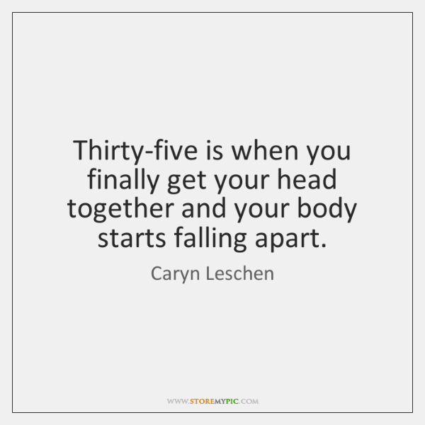 Thirty-five is when you finally get your head together and your body ...