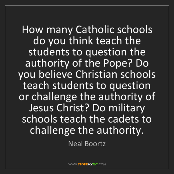Neal Boortz: How many Catholic schools do you think teach the students...