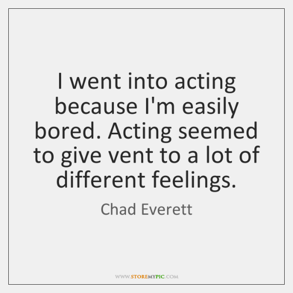 I went into acting because I'm easily bored. Acting seemed to give ...