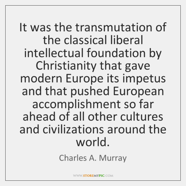 It was the transmutation of the classical liberal intellectual foundation by Christianity ...