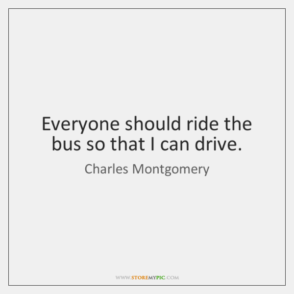 Everyone should ride the bus so that I can drive.