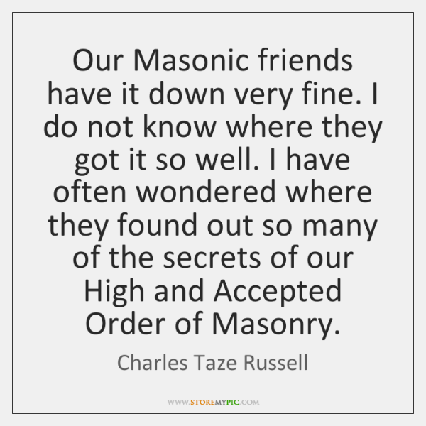 Our Masonic friends have it down very fine. I do not know ...