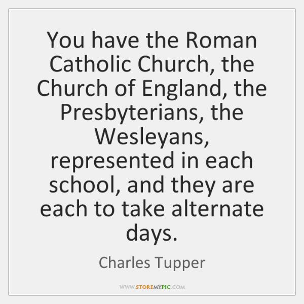 You have the Roman Catholic Church, the Church of England, the Presbyterians, ...