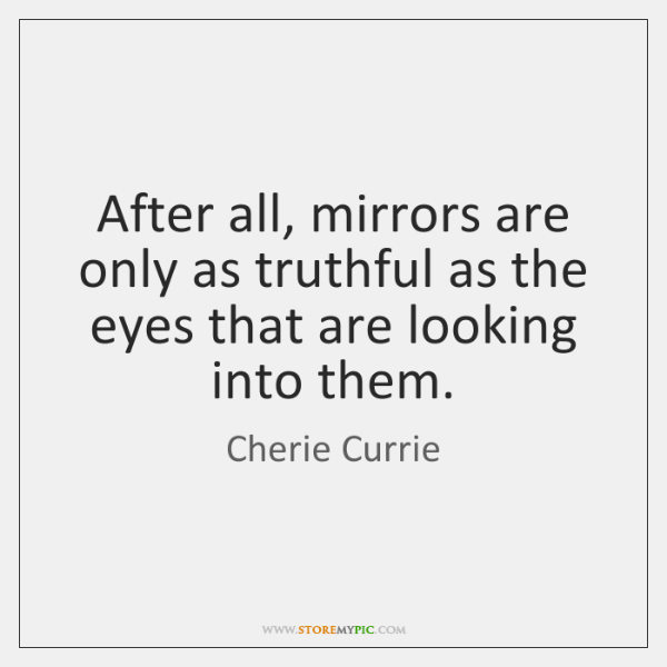 After all, mirrors are only as truthful as the eyes that are ...