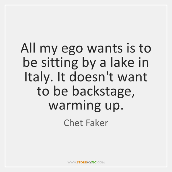All my ego wants is to be sitting by a lake in ...