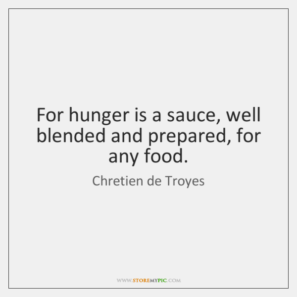 For hunger is a sauce, well blended and prepared, for any food.