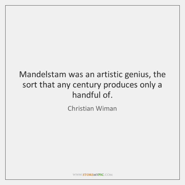 Mandelstam was an artistic genius, the sort that any century produces only ...