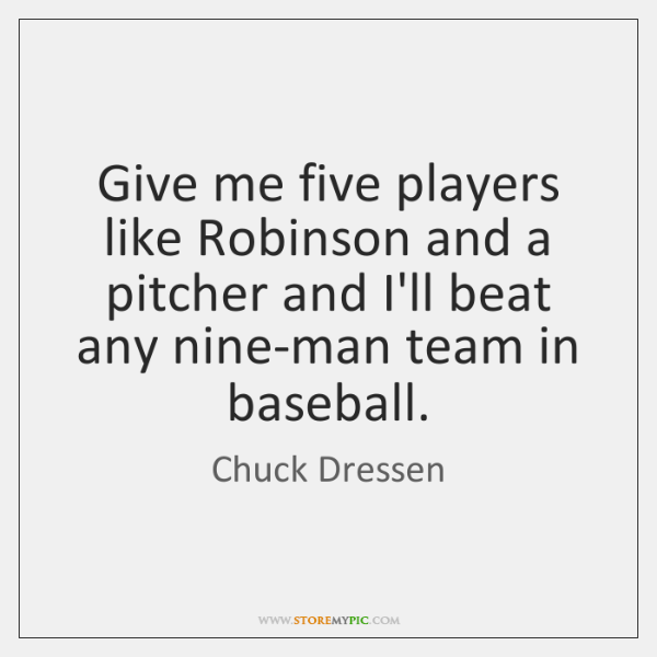 Give me five players like Robinson and a pitcher and I'll beat ...