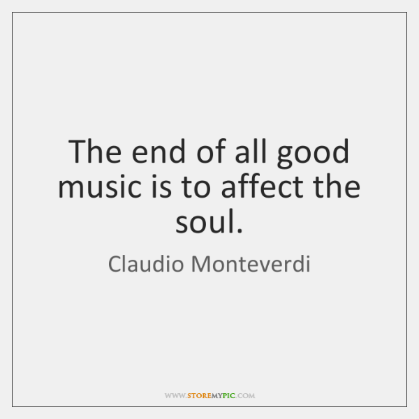 The end of all good music is to affect the soul.