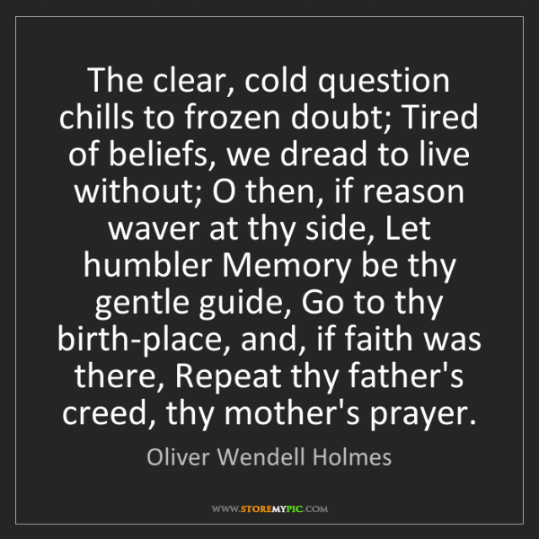 Oliver Wendell Holmes: The clear, cold question chills to frozen doubt; Tired...