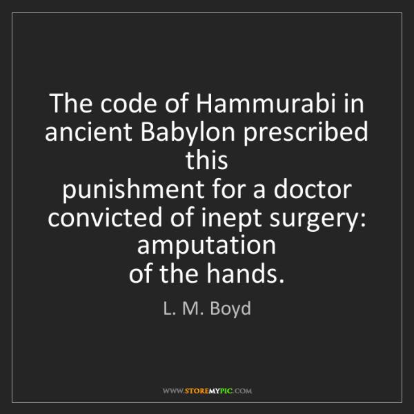 L. M. Boyd: The code of Hammurabi in ancient Babylon prescribed this...