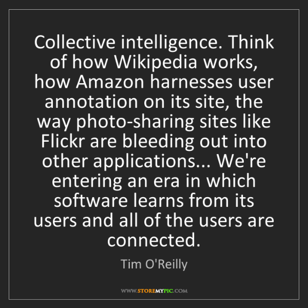 Tim O'Reilly: Collective intelligence. Think of how Wikipedia works,...