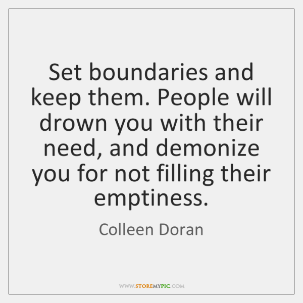 Set boundaries and keep them. People will drown you with their need, ...
