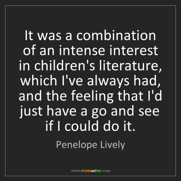 Penelope Lively: It was a combination of an intense interest in children's...