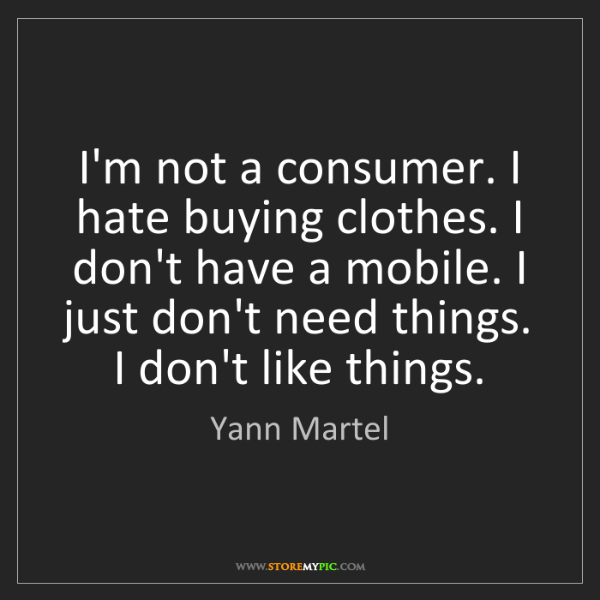 Yann Martel: I'm not a consumer. I hate buying clothes. I don't have...