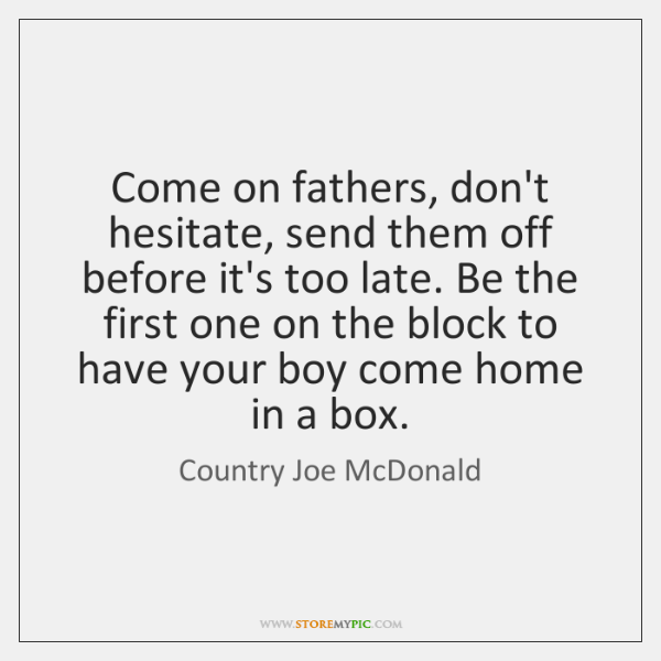 Come on fathers, don't hesitate, send them off before it's too late. ...