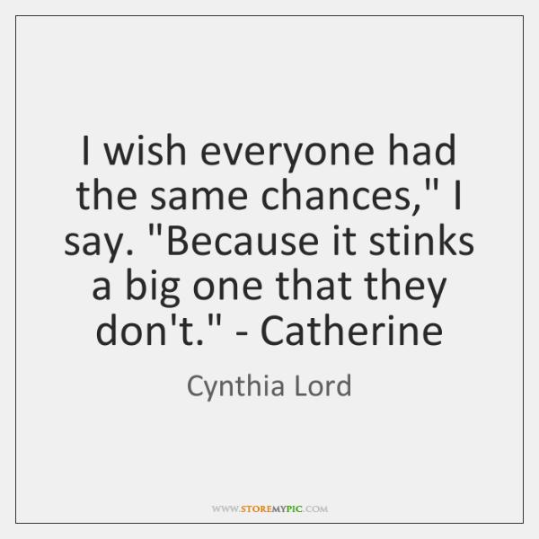 I wish everyone had the same chances, I say. Because it stinks ...