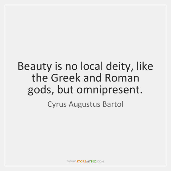 Beauty is no local deity, like the Greek and Roman gods, but ...