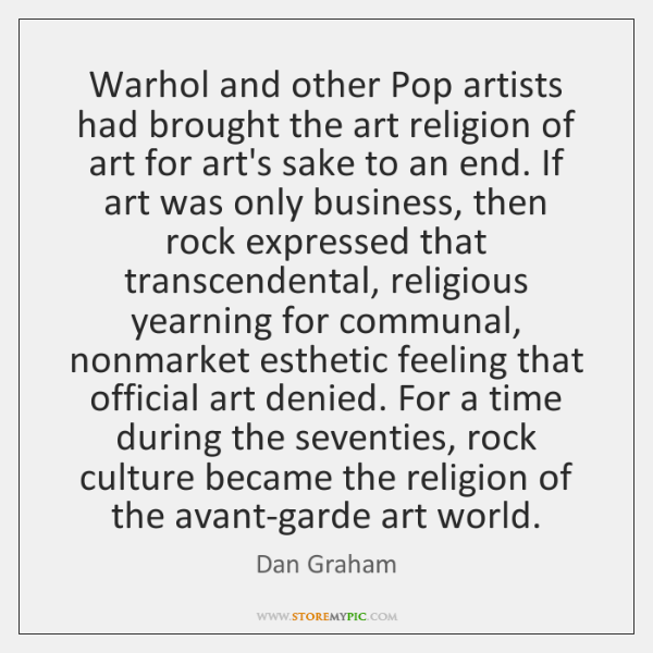 Warhol and other Pop artists had brought the art religion of art ...
