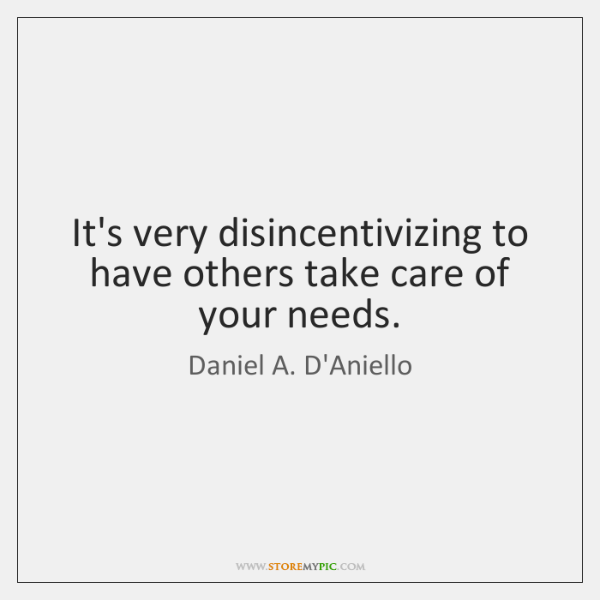 It's very disincentivizing to have others take care of your needs.