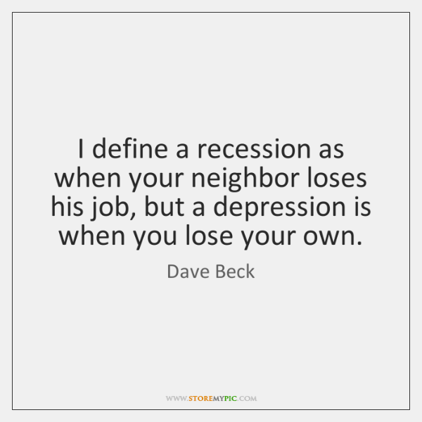 I define a recession as when your neighbor loses his job, but ...