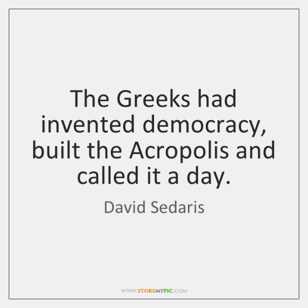 The Greeks had invented democracy, built the Acropolis and called it a ...
