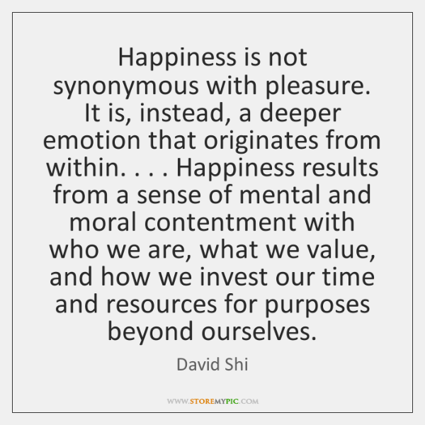 Happiness is not synonymous with pleasure. It is, instead, a deeper emotion ...