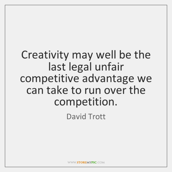 Creativity may well be the last legal unfair competitive advantage we can ...
