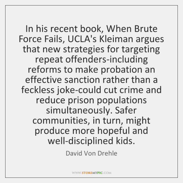 In his recent book, When Brute Force Fails, UCLA's Kleiman argues that ...