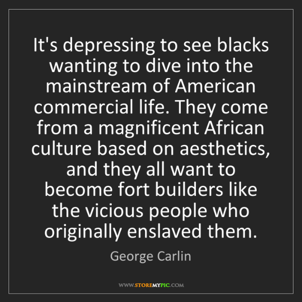 George Carlin: It's depressing to see blacks wanting to dive into the...