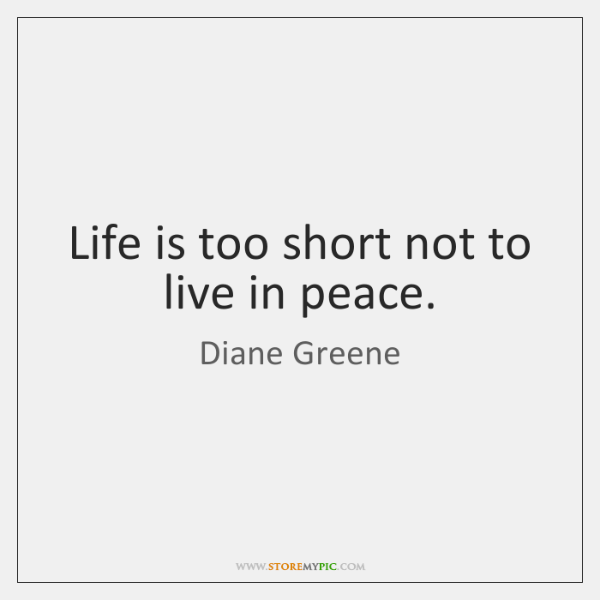 Life is too short not to live in peace.