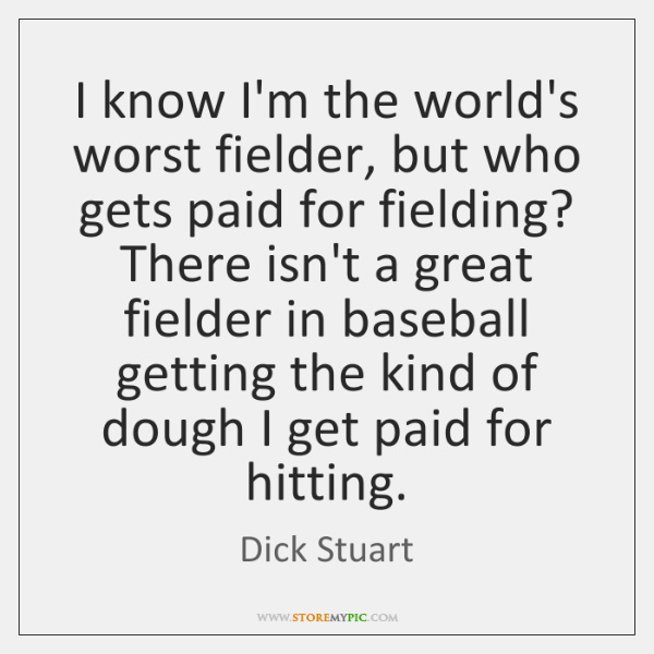 I know I'm the world's worst fielder, but who gets paid for ...